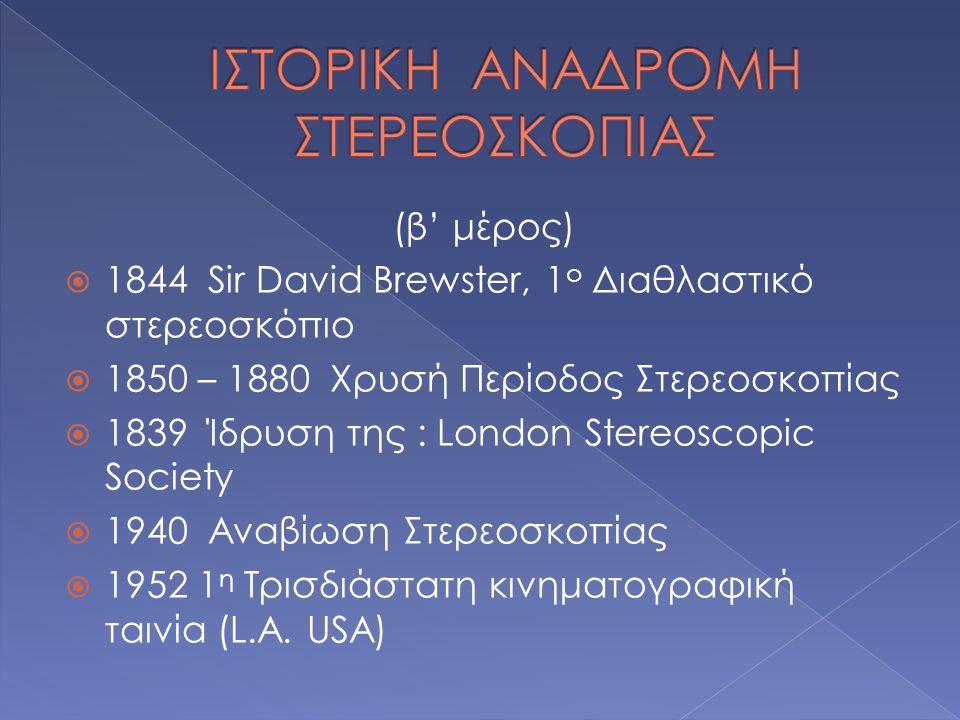 (β' μέρος)  1844 Sir David Brewster, 1 ο Διαθλαστικό στερεοσκόπιο  1850 – 1880 Χρυσή Περίοδος Στερεοσκοπίας  1839 Ίδρυση της : London Stereoscopic Society  1940 Αναβίωση Στερεοσκοπίας  1952 1 η Τρισδιάστατη κινηματογραφική ταινία (L.A.