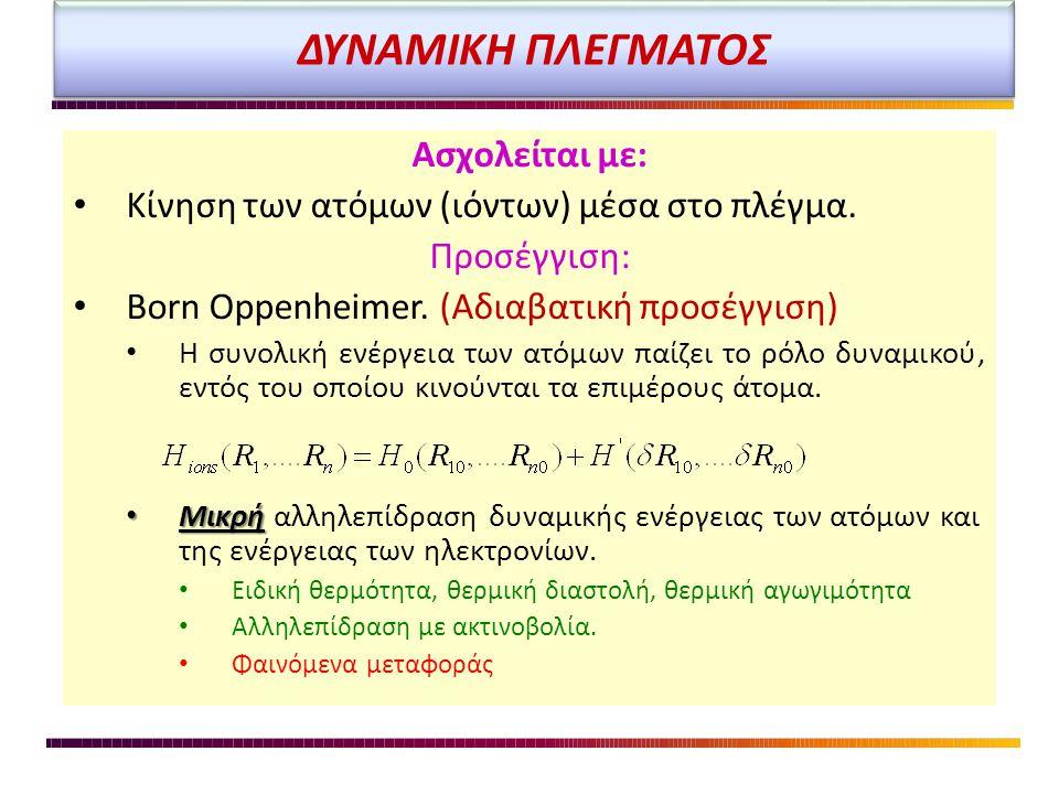 ΔΥΝΑΜΙΚΗ ΠΛΕΓΜΑΤΟΣ Ασχολείται με: • Κίνηση των ατόμων (ιόντων) μέσα στο πλέγμα. Προσέγγιση: • Born Oppenheimer. (Αδιαβατική προσέγγιση) • Η συνολική ε
