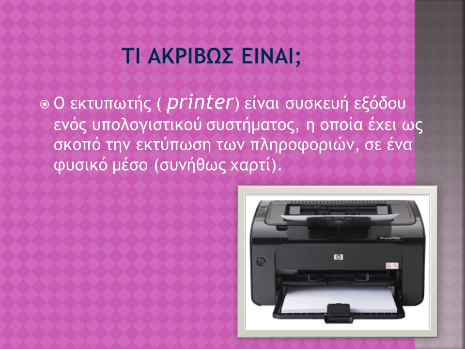  Ο εκτυπωτής ( printer ) είναι συσκευή εξόδου ενός υπολογιστικού συστήματος, η οποία έχει ως σκοπό την εκτύπωση των πληροφοριών, σε ένα φυσικό μέσο (