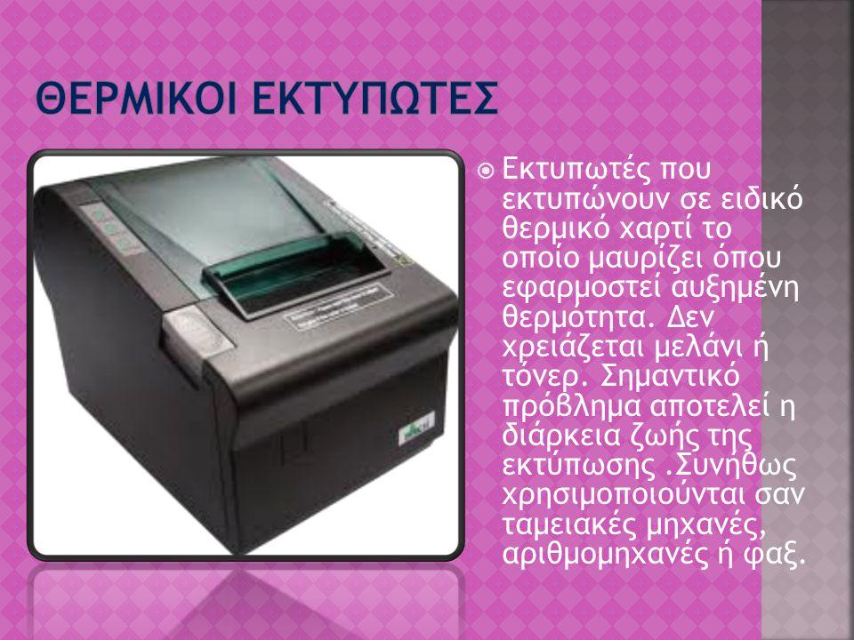  Εκτυπωτές που εκτυπώνουν σε ειδικό θερμικό χαρτί το οποίο μαυρίζει όπου εφαρμοστεί αυξημένη θερμότητα. Δεν χρειάζεται μελάνι ή τόνερ. Σημαντικό πρόβ