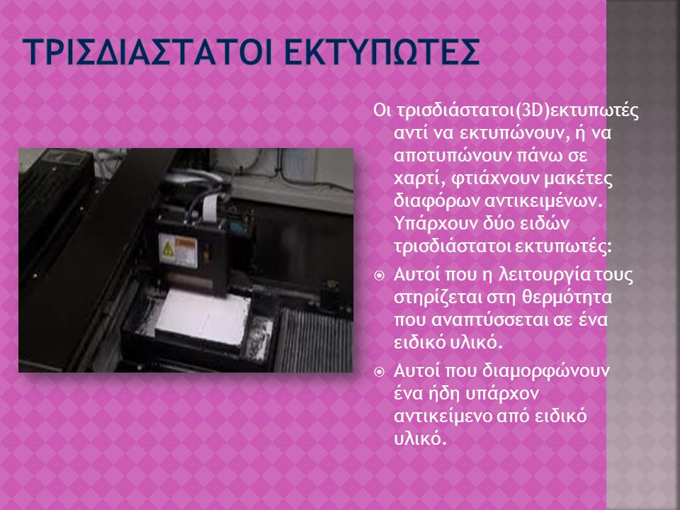 Οι τρισδιάστατοι(3D)εκτυπωτές αντί να εκτυπώνουν, ή να αποτυπώνουν πάνω σε χαρτί, φτιάχνουν μακέτες διαφόρων αντικειμένων. Υπάρχουν δύο ειδών τρισδιάσ