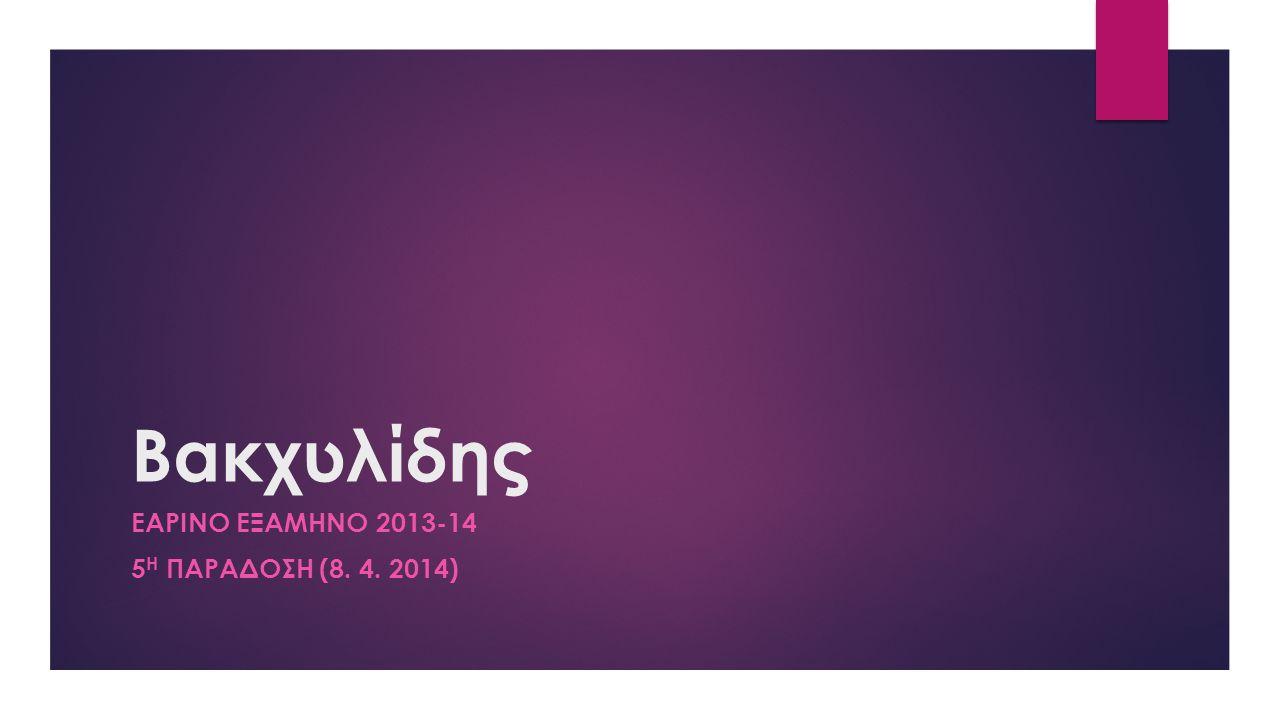 Βακχυλίδης ΕΑΡΙΝΟ ΕΞΑΜΗΝΟ 2013-14 5 Η ΠΑΡΑΔΟΣΗ (8. 4. 2014)