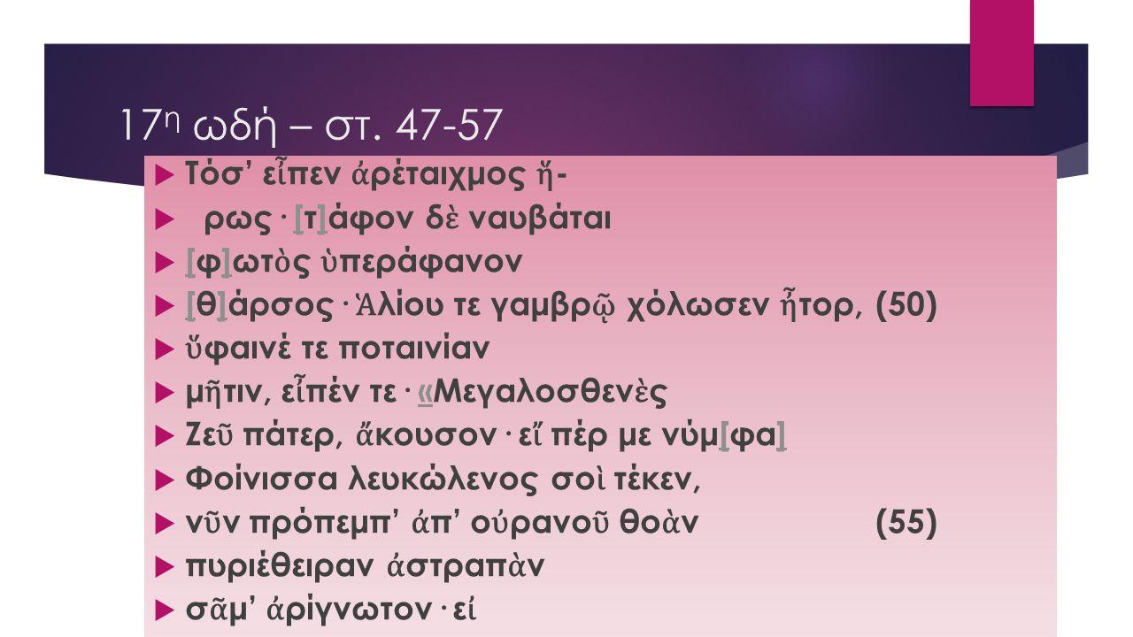 17 η ωδή – στ. 47-57  Τόσ' ε ἶ πεν ἀ ρέταιχμος ἥ -  ρως· [τ]άφον δ ὲ ναυβάται[]  [φ]ωτ ὸ ς ὑ περάφανον []  [θ]άρσος· Ἁ λίου τε γαμβρ ῷ χόλωσεν ἦ τ