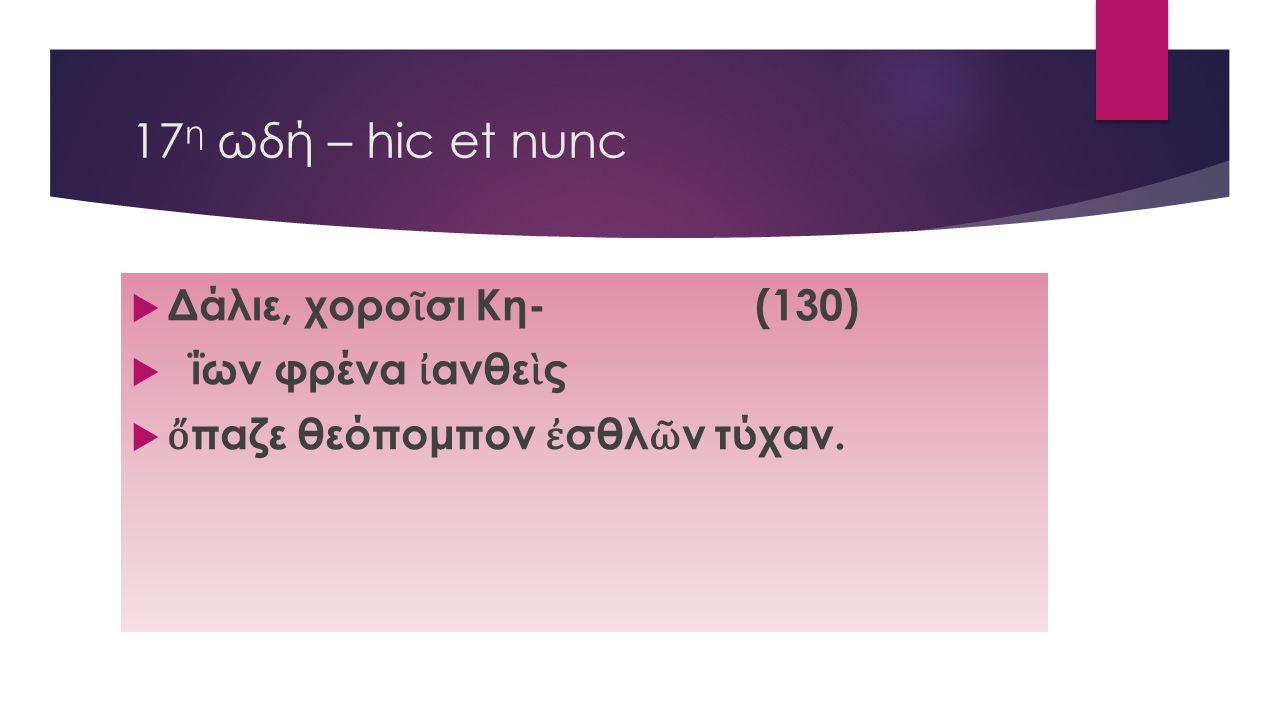 17 η ωδή – hic et nunc  Δάλιε, χορο ῖ σι Κη- (130)  ΐων φρένα ἰ ανθε ὶ ς  ὄ παζε θεόπομπον ἐ σθλ ῶ ν τύχαν.