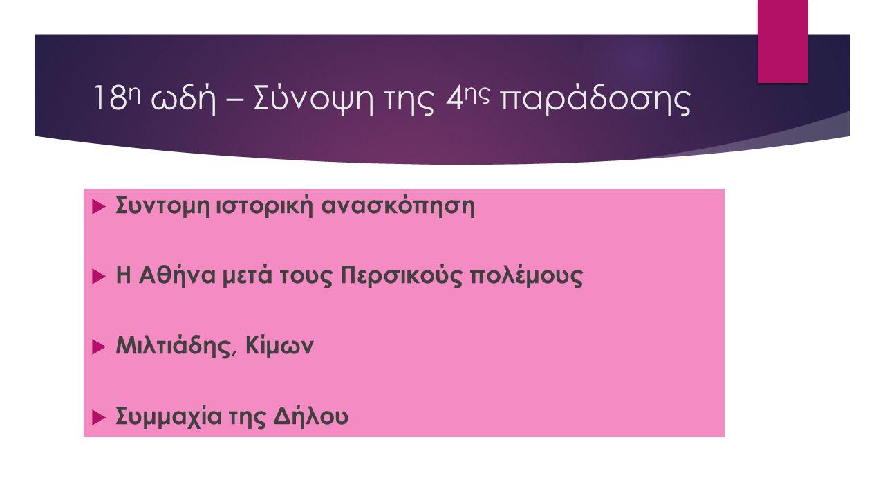 18 η ωδή – Σύνοψη της 4 ης παράδοσης  Συντομη ιστορική ανασκόπηση  Η Αθήνα μετά τους Περσικούς πολέμους  Μιλτιάδης, Κίμων  Συμμαχία της Δήλου