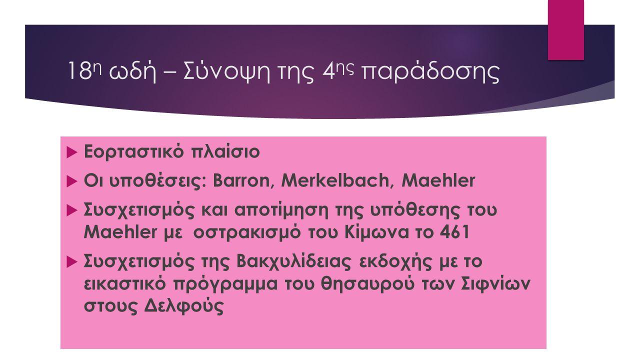 18 η ωδή – Σύνοψη της 4 ης παράδοσης  Εορταστικό πλαίσιο  Οι υποθέσεις: Barron, Merkelbach, Maehler  Συσχετισμός και αποτίμηση της υπόθεσης του Mae