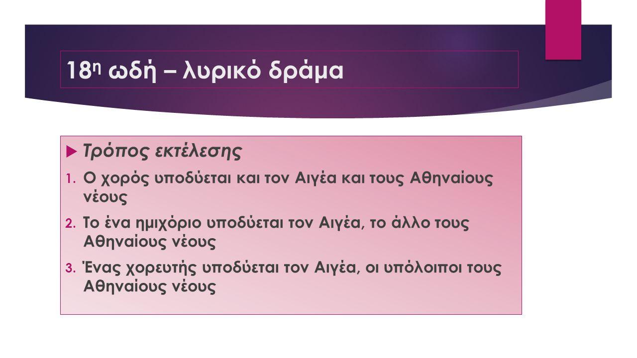 18 η ωδή – λυρικό δράμα  Τρόπος εκτέλεσης 1. Ο χορός υποδύεται και τον Αιγέα και τους Αθηναίους νέους 2. Το ένα ημιχόριο υποδύεται τον Αιγέα, το άλλο