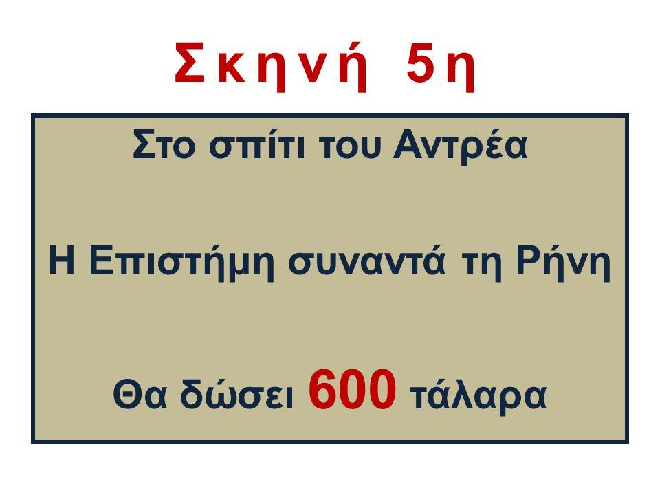 Σκηνή 5η Στο σπίτι του Αντρέα Η Επιστήμη συναντά τη Ρήνη Θα δώσει 600 τάλαρα