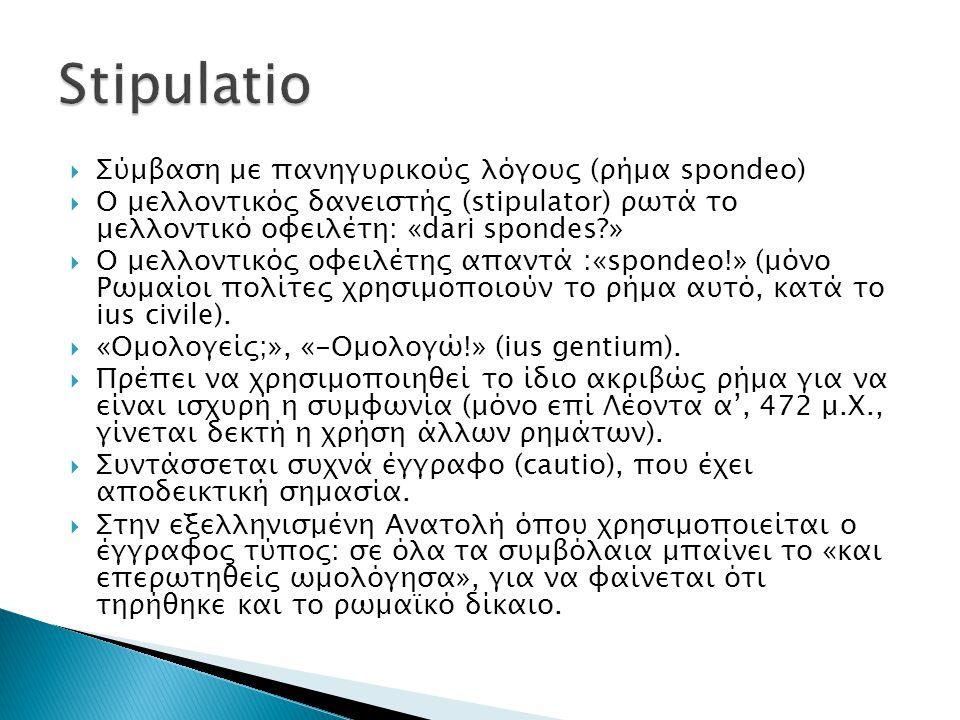  Σύμβαση με πανηγυρικούς λόγους (ρήμα spondeo)  O μελλοντικός δανειστής (stipulator) ρωτά το μελλοντικό οφειλέτη: «dari spondes?»  Ο μελλοντικός οφ
