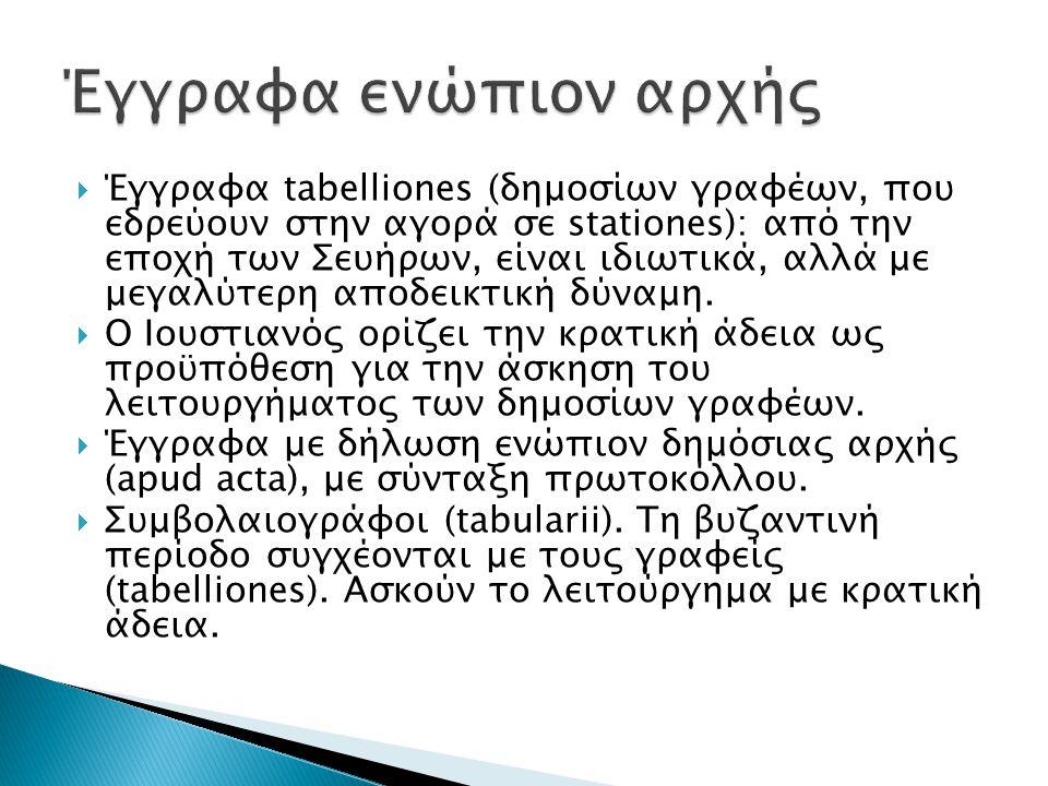 Έγγραφα tabelliones (δημοσίων γραφέων, που εδρεύουν στην αγορά σε stationes): από την εποχή των Σευήρων, είναι ιδιωτικά, αλλά με μεγαλύτερη αποδεικτ