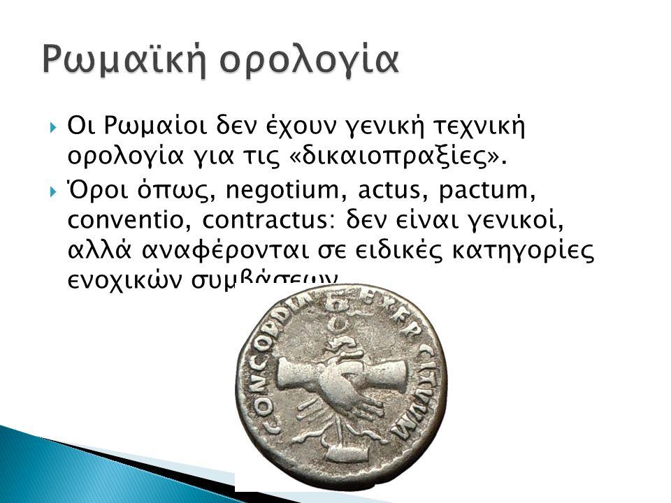  Οι Ρωμαίοι δεν έχουν γενική τεχνική ορολογία για τις «δικαιοπραξίες».  Όροι όπως, negotium, actus, pactum, conventio, contractus: δεν είναι γενικοί