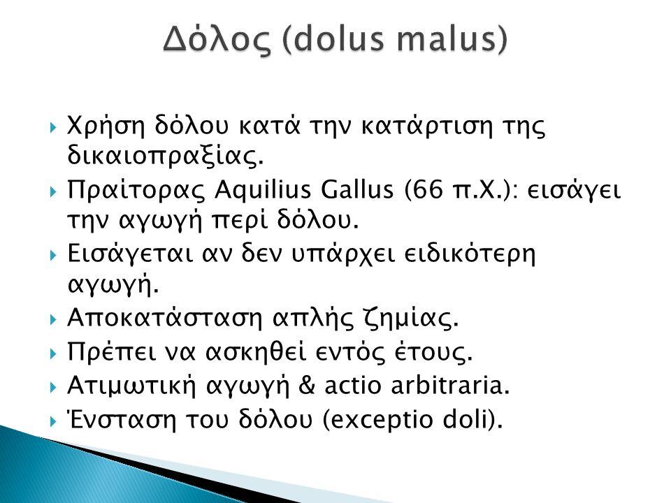  Χρήση δόλου κατά την κατάρτιση της δικαιοπραξίας.  Πραίτορας Aquilius Gallus (66 π.Χ.): εισάγει την αγωγή περί δόλου.  Εισάγεται αν δεν υπάρχει ει