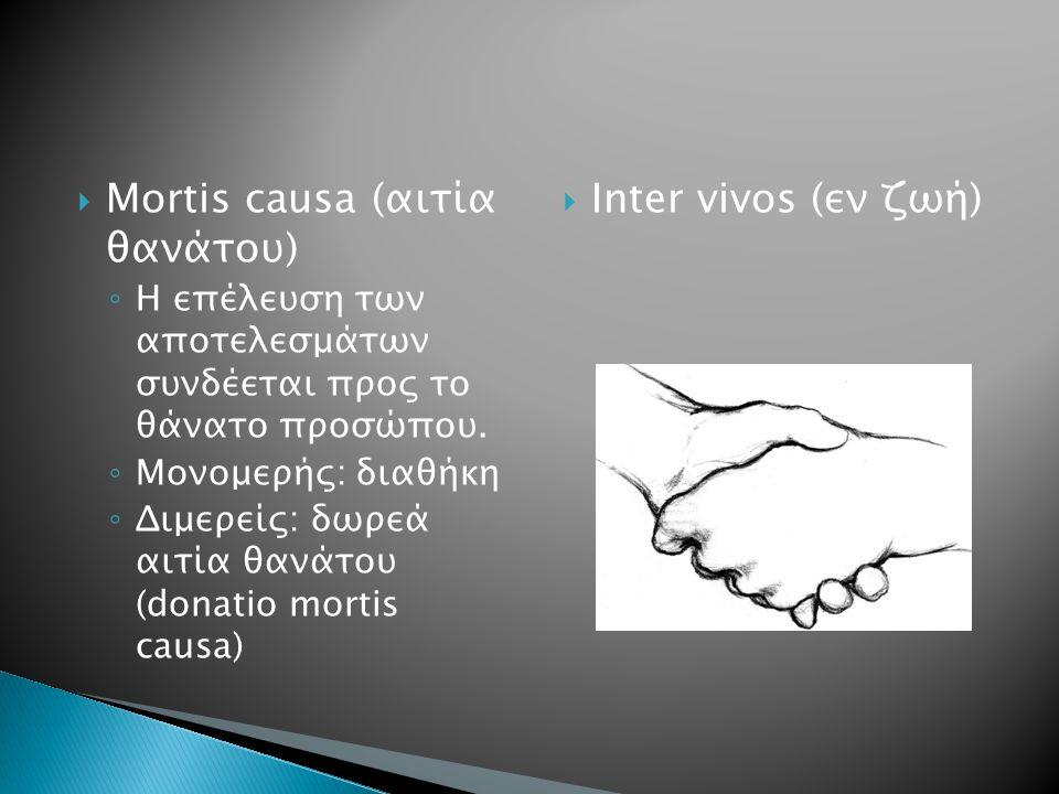 Mortis causa (αιτία θανάτου) ◦ H επέλευση των αποτελεσμάτων συνδέεται προς το θάνατο προσώπου. ◦ Μονομερής: διαθήκη ◦ Διμερείς: δωρεά αιτία θανάτου