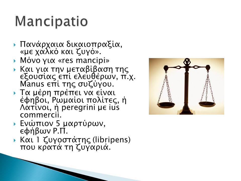  Πανάρχαια δικαιοπραξία, «με χαλκό και ζυγό».  Μόνο για «res mancipi»  Και για την μεταβίβαση της εξουσίας επί ελευθέρων, π.χ. Manus επί της συζύγο