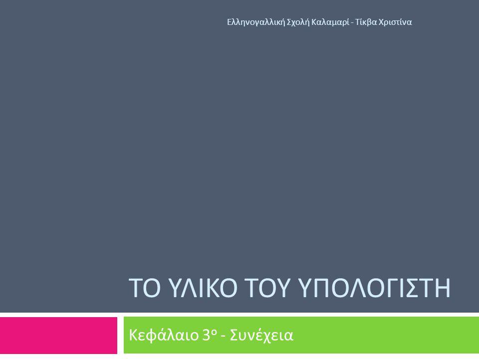 ΤΟ ΥΛΙΚΟ ΤΟΥ ΥΠΟΛΟΓΙΣΤΗ Κεφάλαιο 3 ο - Συνέχεια Ελληνογαλλική Σχολή Καλαμαρί - Τίκβα Χριστίνα