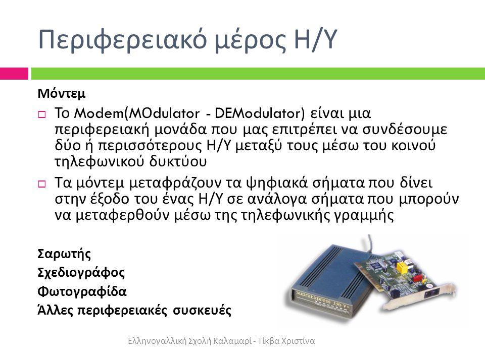 Περιφερειακό μέρος Η / Υ Μόντεμ  Το Modem(M Ο dulator - DEModulator) είναι μια περιφερειακή μονάδα που μας επιτρέπει να συνδέσουμε δύο ή περισσότερους Η / Υ μεταξύ τους μέσω του κοινού τηλεφωνικού δυκτύου  Τα μόντεμ μεταφράζουν τα ψηφιακά σήματα που δίνει στην έξοδο του ένας Η / Υ σε ανάλογα σήματα που μπορούν να μεταφερθούν μέσω της τηλεφωνικής γραμμής Σαρωτής Σχεδιογράφος Φωτογραφίδα Άλλες περιφερειακές συσκευές Ελληνογαλλική Σχολή Καλαμαρί - Τίκβα Χριστίνα
