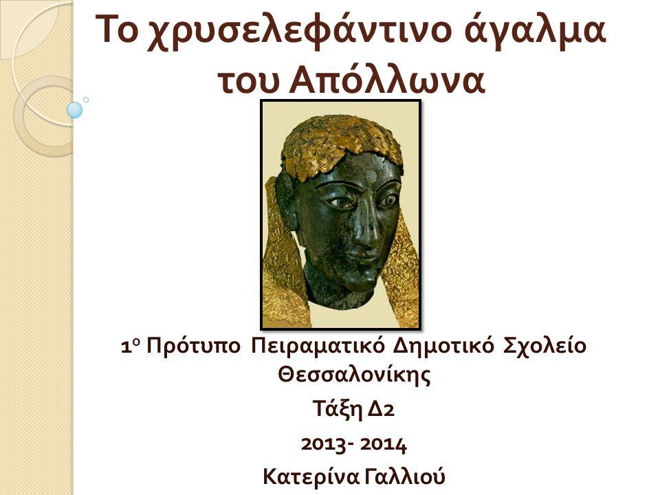 Το χρυσελεφάντινο άγαλμα του Απόλλωνα 1 ο Πρότυπο Πειραματικό Δημοτικό Σχολείο Θεσσαλονίκης Τάξη Δ 2 2013- 2014 Κατερίνα Γαλλιού