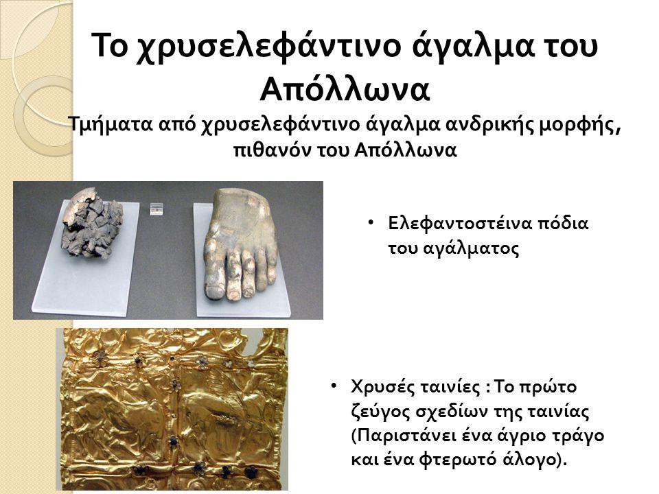 Το χρυσελεφάντινο άγαλμα του Απόλλωνα Τμήματα από χρυσελεφάντινο άγαλμα ανδρικής μορφής, πιθανόν του Απόλλωνα • Ελεφαντοστέινα πόδια του αγάλματος • Χ