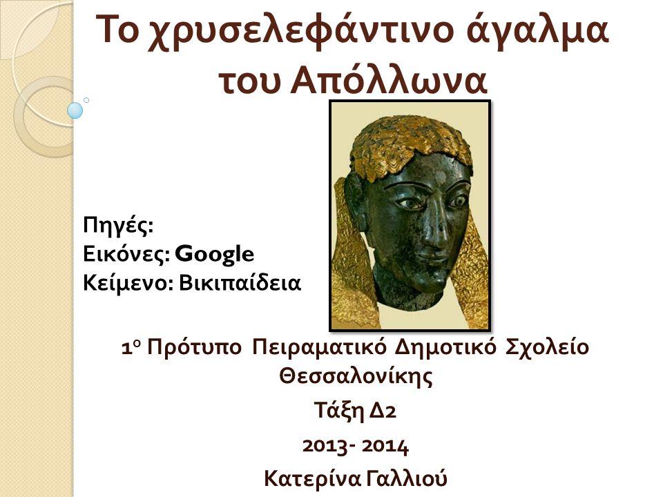 Το χρυσελεφάντινο άγαλμα του Απόλλωνα 1 ο Πρότυπο Πειραματικό Δημοτικό Σχολείο Θεσσαλονίκης Τάξη Δ 2 2013- 2014 Κατερίνα Γαλλιού Πηγές : Εικόνες : Goo