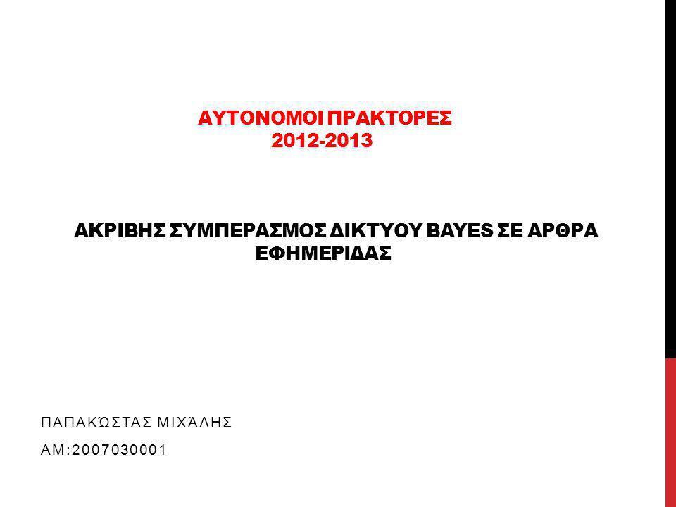 ΠΕΡΙΛΗΨΗ Τι υλοποιήσαμε: •Δίκτυο Bayes που μοντελοποίει την αρθρογραφία της εφημερίδας Ελευθεροτυπίας για το διάστημα 1/5/2000-31/12/2000 •Άλγορίθμο που πραγματοποιεί Ακριβή Συμπερασμό με τη μέθοδο της Απαρίθμησης στο συγκεκριμένο δίκτυο Στόχοι: •Τι απασχολούσε την επικαιρότητα το διάστημα που εξετάζουμε •Που επικεντρώθηκε η αρθογραφία της συγκεκριμένης εφημερίδας •Εξαγωγή πληροφοριών για τη δομή των άρθρων Περιορισμοί : •Περιορισμένο dataset •Δυσκολία εξαγωγής μεταβλητών από το συγκεκριμένο dataset επίτευξη στόχων στα πλαίσια του δικού μας μικρόκοσμου