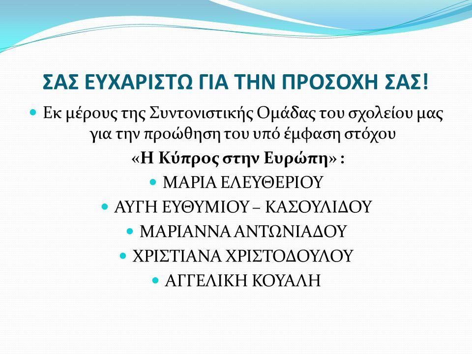 ΣΑΣ ΕΥΧΑΡΙΣΤΩ ΓΙΑ ΤΗΝ ΠΡΟΣΟΧΗ ΣΑΣ!  Εκ μέρους της Συντονιστικής Ομάδας του σχολείου μας για την προώθηση του υπό έμφαση στόχου «Η Κύπρος στην Ευρώπη»