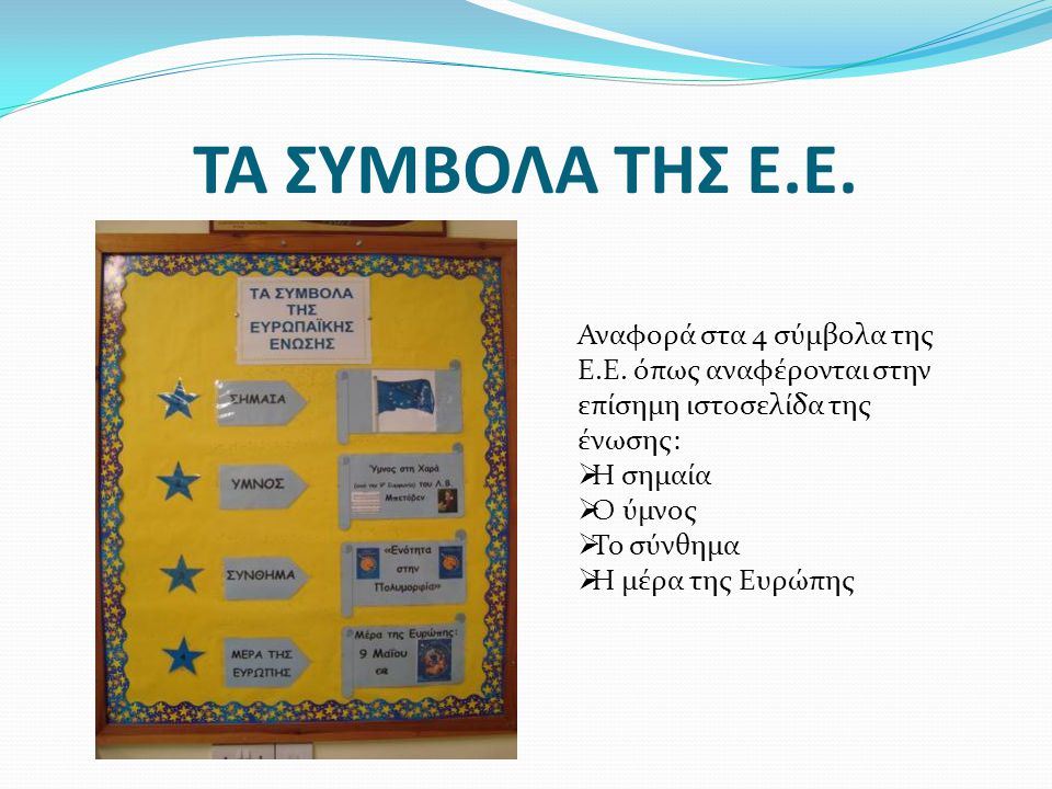 ΤΑ ΣΥΜΒΟΛΑ ΤΗΣ Ε.Ε. Αναφορά στα 4 σύμβολα της Ε.Ε. όπως αναφέρονται στην επίσημη ιστοσελίδα της ένωσης:  Η σημαία  Ο ύμνος  Το σύνθημα  Η μέρα της