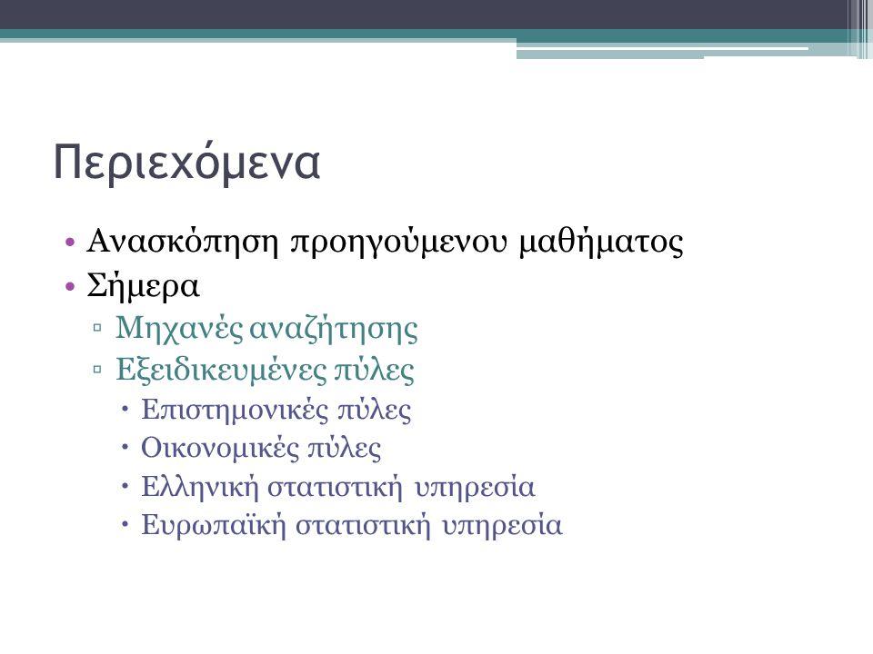Περιεχόμενα •Ανασκόπηση προηγούμενου μαθήματος •Σήμερα ▫Μηχανές αναζήτησης ▫Εξειδικευμένες πύλες  Επιστημονικές πύλες  Οικονομικές πύλες  Ελληνική στατιστική υπηρεσία  Ευρωπαϊκή στατιστική υπηρεσία
