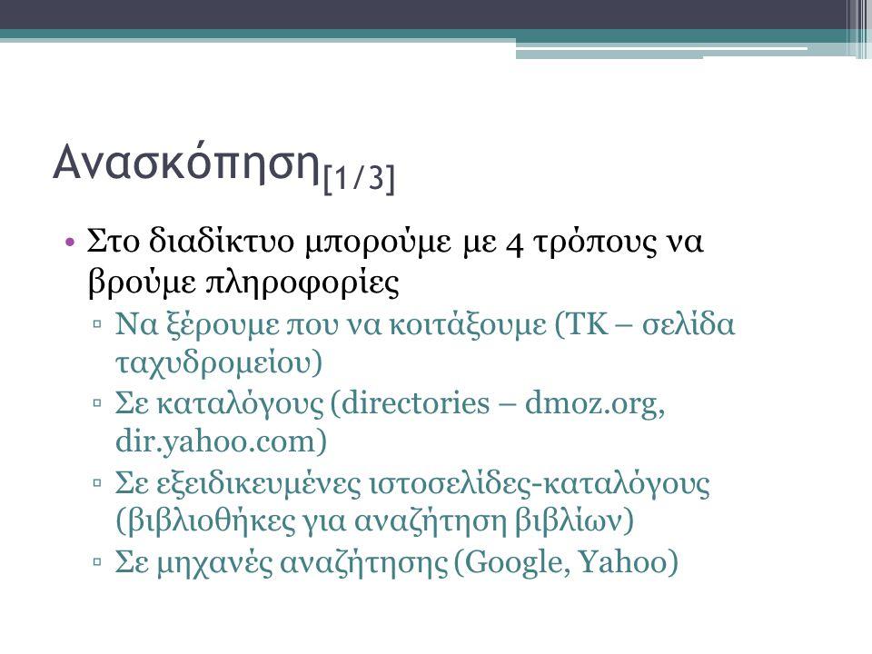 Ανασκόπηση [1/3] •Στο διαδίκτυο μπορούμε με 4 τρόπους να βρούμε πληροφορίες ▫Να ξέρουμε που να κοιτάξουμε (ΤΚ – σελίδα ταχυδρομείου) ▫Σε καταλόγους (directories – dmoz.org, dir.yahoo.com) ▫Σε εξειδικευμένες ιστοσελίδες-καταλόγους (βιβλιοθήκες για αναζήτηση βιβλίων) ▫Σε μηχανές αναζήτησης (Google, Yahoo)