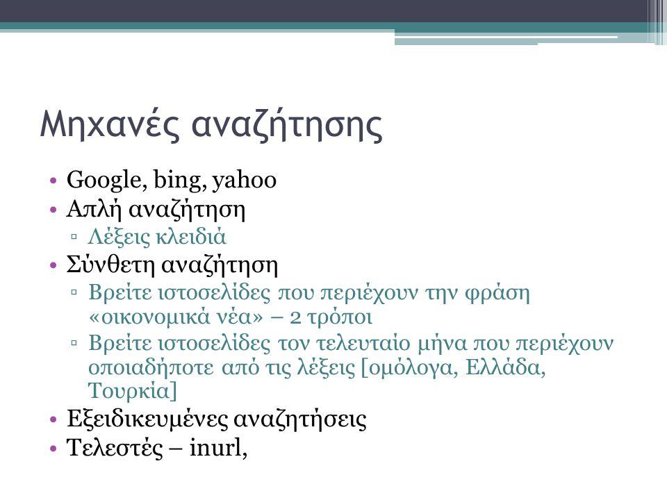 Μηχανές αναζήτησης •Google, bing, yahoo •Απλή αναζήτηση ▫Λέξεις κλειδιά •Σύνθετη αναζήτηση ▫Βρείτε ιστοσελίδες που περιέχουν την φράση «οικονομικά νέα» – 2 τρόποι ▫Βρείτε ιστοσελίδες τον τελευταίο μήνα που περιέχουν οποιαδήποτε από τις λέξεις [ομόλογα, Ελλάδα, Τουρκία] •Εξειδικευμένες αναζητήσεις •Τελεστές – inurl,