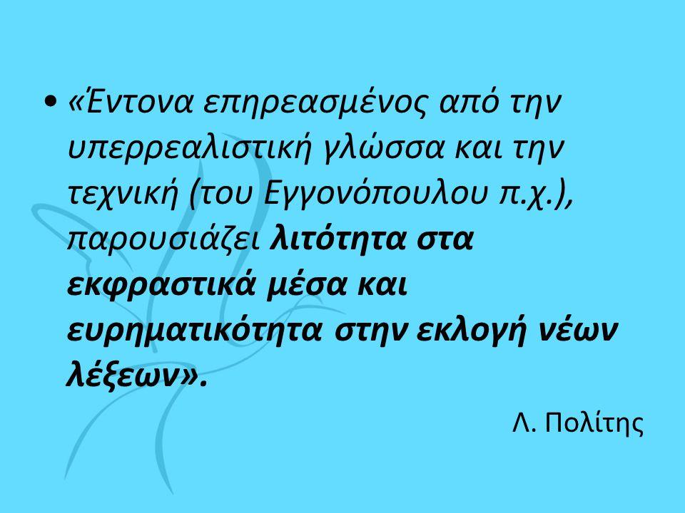 •«Έντονα επηρεασμένος από την υπερρεαλιστική γλώσσα και την τεχνική (του Εγγονόπουλου π.χ.), παρουσιάζει λιτότητα στα εκφραστικά μέσα και ευρηματικότητα στην εκλογή νέων λέξεων».