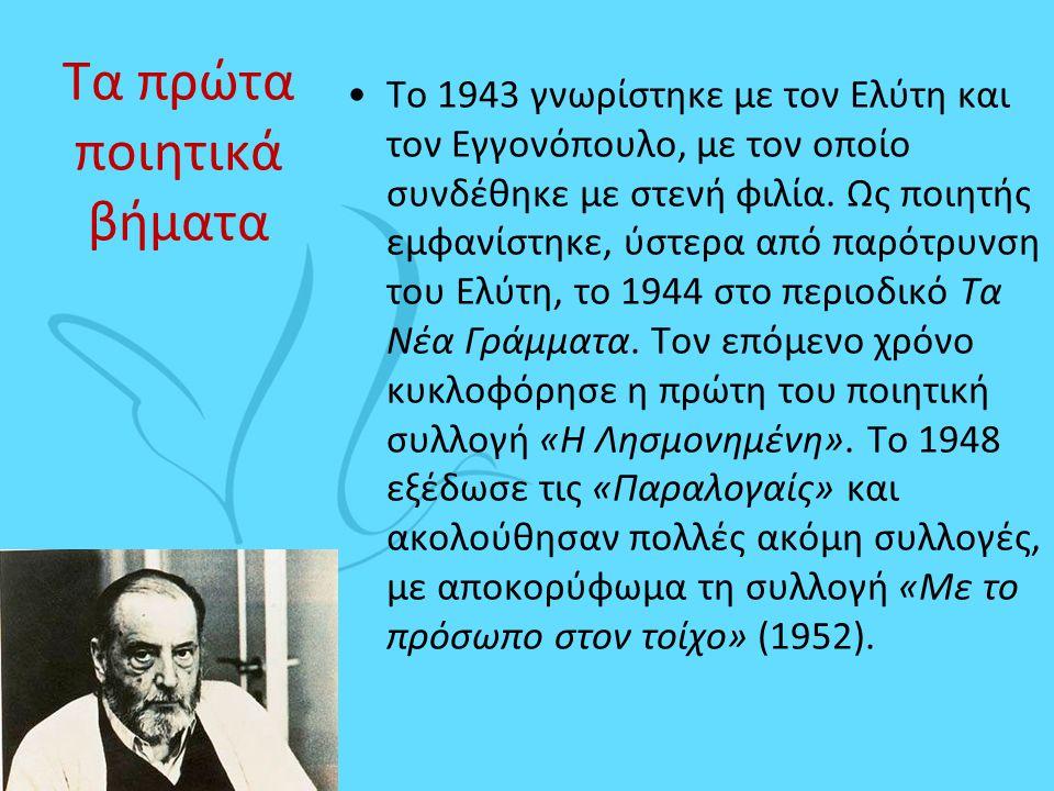 Τα πρώτα ποιητικά βήματα •Το 1943 γνωρίστηκε με τον Ελύτη και τον Εγγονόπουλο, με τον οποίο συνδέθηκε με στενή φιλία. Ως ποιητής εμφανίστηκε, ύστερα α