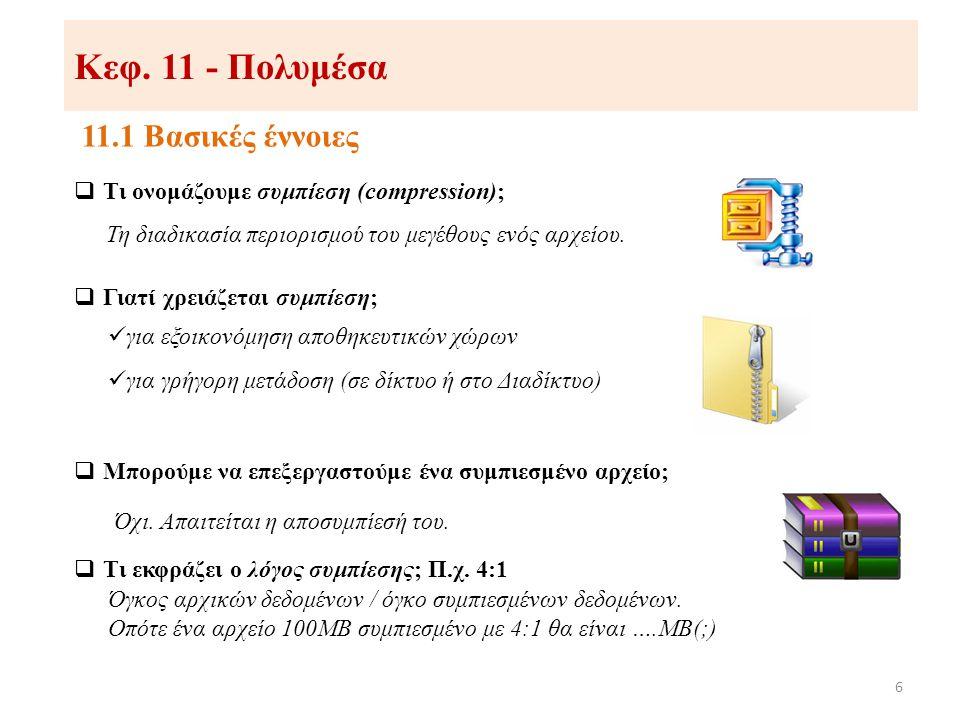 Κεφ. 11 - Πολυμέσα 11.1 Βασικές έννοιες 6  Τι ονομάζουμε συμπίεση (compression); Τη διαδικασία περιορισμού του μεγέθους ενός αρχείου.  Γιατί χρειάζε