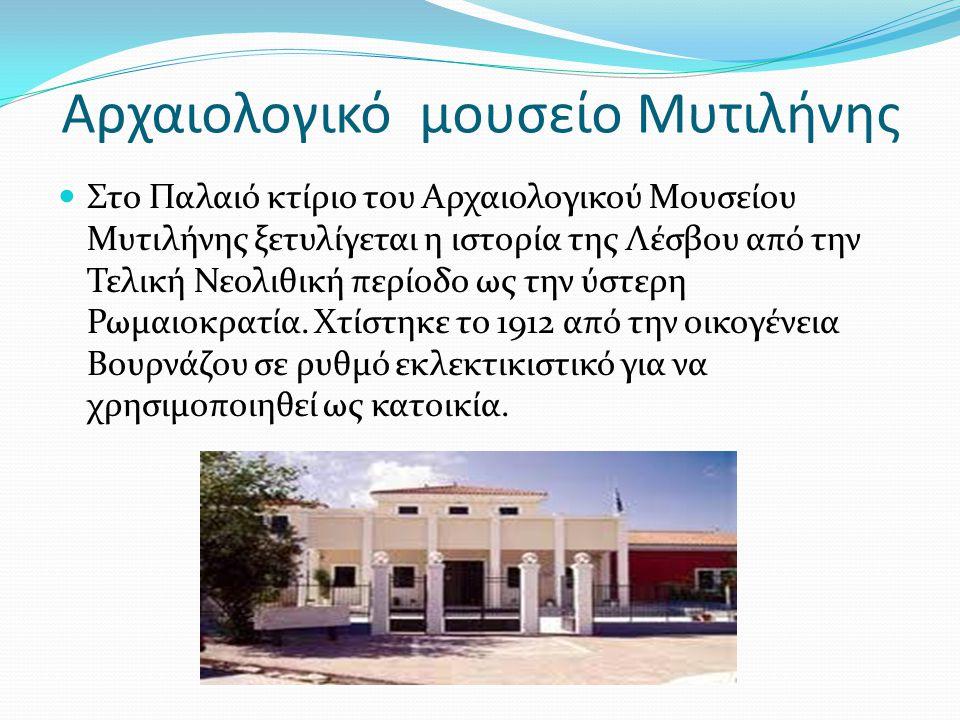 Αρχαιολογικό μουσείο Μυτιλήνης  Στο Παλαιό κτίριο του Αρχαιολογικού Μουσείου Μυτιλήνης ξετυλίγεται η ιστορία της Λέσβου από την Τελική Νεολιθική περί