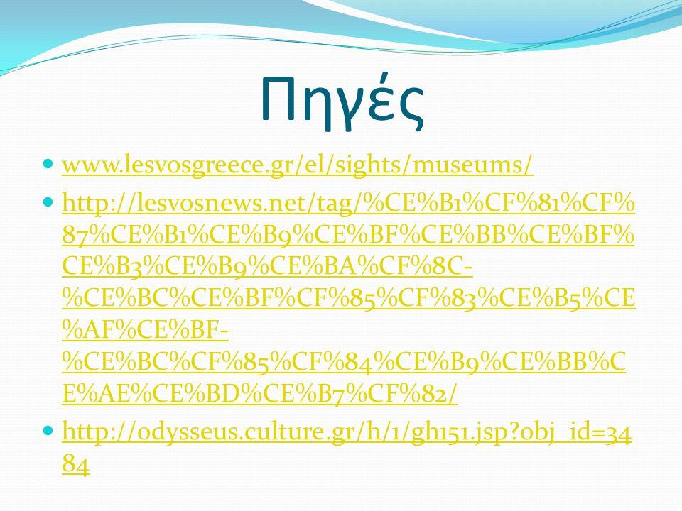 Πηγές  www.lesvosgreece.gr/el/sights/museums/ www.lesvosgreece.gr/el/sights/museums/  http://lesvosnews.net/tag/%CE%B1%CF%81%CF% 87%CE%B1%CE%B9%CE%B