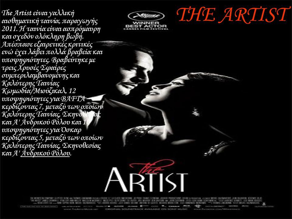 THE ARTIST •The Artist είναι γαλλική αισθηματική ταινία, παραγωγής 2011. Η ταινία είναι ασπρόμαυρη και σχεδόν ολόκληρη βωβή. Απέσπασε εξαιρετικές κριτ