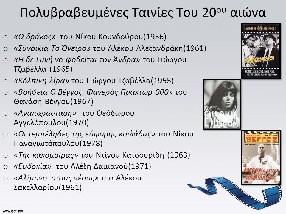 Πολυβραβευμένες Ταινίες Του 20 ου αιώνα o «Ο δράκος» του Νίκου Κουνδούρου(1956) o «Συνοικία Το Όνειρο» του Αλέκου Αλεξανδράκη(1961) o «Η δε Γυνή να φοβείται τον Άνδρα» του Γιώργου Τζαβέλλα (1965) o «Κάλπικη λίρα» του Γιώργου Τζαβέλλα(1955) o «Βοήθεια Ο Βέγγος, Φανερός Πράκτωρ 000» του Θανάση Βέγγου(1967) o «Αναπαράσταση» του Θεόδωρου Αγγελόπουλου(1970) o «Οι τεμπέληδες της εύφορης κοιλάδας» του Νίκου Παναγιωτόπουλου(1978) o «Της κακομοίρας» του Ντίνου Κατσουρίδη (1963) o «Ευδοκία» του Αλέξη Δαμιανού(1971) o «Αλίμονο στους νέους» του Αλέκου Σακελλαρίου(1961)