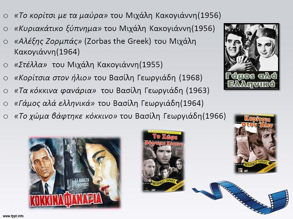 o «Το κορίτσι με τα μαύρα» του Μιχάλη Κακογιάννη(1956) o «Κυριακάτικο ξύπνημα» του Μιχάλη Κακογιάννη(1956) o «Αλέξης Ζορμπάς» (Zorbas the Greek) του Μιχάλη Κακογιάννη(1964) o «Στέλλα» του Μιχάλη Κακογιάννη(1955) o «Κορίτσια στον ήλιο» του Βασίλη Γεωργιάδη (1968) o «Τα κόκκινα φανάρια» του Βασίλη Γεωργιάδη (1963) o «Γάμος αλά ελληνικά» του Βασίλη Γεωργιάδη(1964) o «Το χώμα βάφτηκε κόκκινο» του Βασίλη Γεωργιάδη(1966)