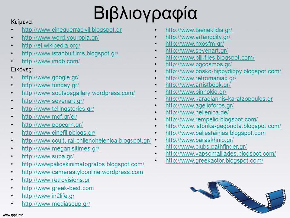 Βιβλιογραφία Κείμενα: •http://www.cineguerracivil.blogspot.grhttp://www.cineguerracivil.blogspot.gr •http://www.word.youropia.gr/http://www.word.youropia.gr/ •http://el.wikipedia.org/http://el.wikipedia.org/ •http://www.istanbulfilms.blogspot.gr/http://www.istanbulfilms.blogspot.gr/ •http://www.imdb.com/http://www.imdb.com/ Εικόνες: •http://www.google.gr/http://www.google.gr/ •http://www.funday.gr/http://www.funday.gr/ •http://www.soutsosgallery.wordpress.com/http://www.soutsosgallery.wordpress.com/ •http://www.sevenart.gr/http://www.sevenart.gr/ •http://www.tellingstories.gr/http://www.tellingstories.gr/ •http://www.mcf.gr/el/http://www.mcf.gr/el/ •http://www.popcorn.gr/http://www.popcorn.gr/ •http://www.cinefil.pblogs.gr/http://www.cinefil.pblogs.gr/ •http://www.ccultural-chilenohelenica.blogspot.gr/http://www.ccultural-chilenohelenica.blogspot.gr/ •http://www.meganisitimes.gr/http://www.meganisitimes.gr/ •http://www.supa.gr/http://www.supa.gr/ •http://wwwpalioskinimatografos.blogspot.com/http://wwwpalioskinimatografos.blogspot.com/ •http://www.camerastyloonline.wordpress.comhttp://www.camerastyloonline.wordpress.com •http://www.retrovisions.grhttp://www.retrovisions.gr •http://www.greek-best.comhttp://www.greek-best.com •http://www.in2life.grhttp://www.in2life.gr •http://www.mediasoup.gr/http://www.mediasoup.gr/ •http://www.tseneklidis.gr/http://www.tseneklidis.gr/ •http://www.artandcity.gr/http://www.artandcity.gr/ •http://www.hxosfm.gr/http://www.hxosfm.gr/ •http://www.sevenart.gr/http://www.sevenart.gr/ •http://www.bill-files.blogspot.com/http://www.bill-files.blogspot.com/ •http://www.pgcosmos.gr/http://www.pgcosmos.gr/ •http://www.bosko-hippydippy.blogspot.com/http://www.bosko-hippydippy.blogspot.com/ •http://www.retromaniax.gr/http://www.retromaniax.gr/ •http://www.artistbook.gr/http://www.artistbook.gr/ •http://www.pinnokio.gr/http://www.pinnokio.gr/ •http://www.karagiannis-karatzopoulos.grhttp://www.karagiannis-karatzopoulos.gr •http://www.agelioforos.gr/