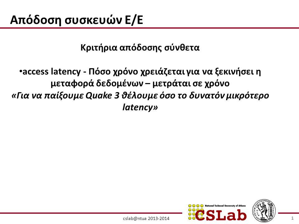 cslab@ntua 2013-2014 Απόδοση συσκευών Ε/Ε Κριτήρια απόδοσης σύνθετα • access latency - Πόσο χρόνο χρειάζεται για να ξεκινήσει η μεταφορά δεδομένων – μετράται σε χρόνο «Για να παίξουμε Quake 3 θέλουμε όσο το δυνατόν μικρότερο latency» 1