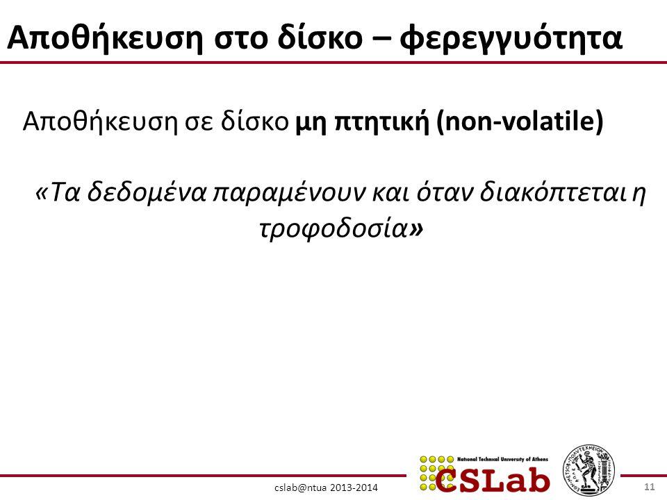 cslab@ntua 2013-2014 Αποθήκευση στο δίσκο – φερεγγυότητα Αποθήκευση σε δίσκο μη πτητική (non-volatile) «Τα δεδομένα παραμένουν και όταν διακόπτεται η τροφοδοσία» 11