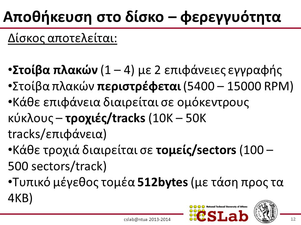 cslab@ntua 2013-2014 Αποθήκευση στο δίσκο – φερεγγυότητα Δίσκος αποτελείται: • Στοίβα πλακών (1 – 4) με 2 επιφάνειες εγγραφής • Στοίβα πλακών περιστρέφεται (5400 – 15000 RPM) • Κάθε επιφάνεια διαιρείται σε ομόκεντρους κύκλους – τροχιές/tracks (10Κ – 50Κ tracks/επιφάνεια) • Κάθε τροχιά διαιρείται σε τομείς/sectors (100 – 500 sectors/track) • Τυπικό μέγεθος τομέα 512bytes (με τάση προς τα 4ΚΒ) 12