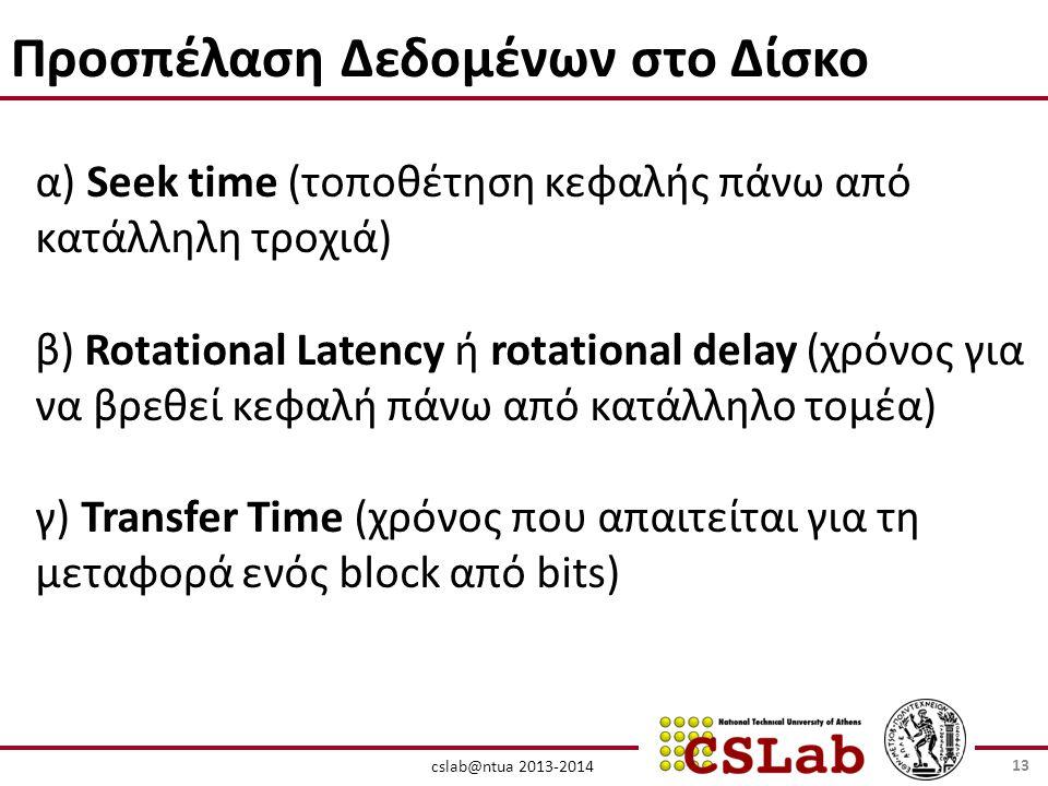 cslab@ntua 2013-2014 Προσπέλαση Δεδομένων στο Δίσκο α) Seek time (τοποθέτηση κεφαλής πάνω από κατάλληλη τροχιά) β) Rotational Latency ή rotational delay (χρόνος για να βρεθεί κεφαλή πάνω από κατάλληλο τομέα) γ) Transfer Time (χρόνος που απαιτείται για τη μεταφορά ενός block από bits) 13