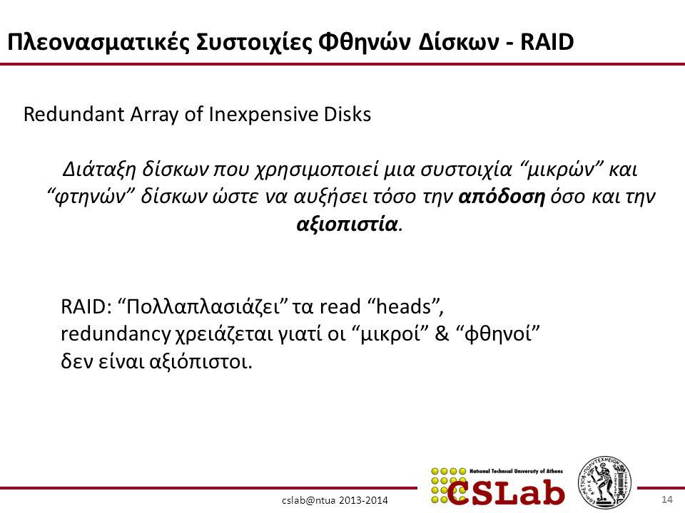 cslab@ntua 2013-2014 Πλεονασματικές Συστοιχίες Φθηνών Δίσκων - RAID Redundant Array of Inexpensive Disks Διάταξη δίσκων που χρησιμοποιεί μια συστοιχία μικρών και φτηνών δίσκων ώστε να αυξήσει τόσο την απόδοση όσο και την αξιοπιστία.