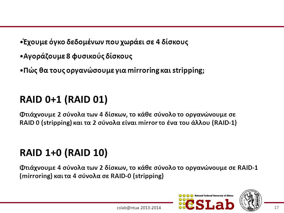 cslab@ntua 2013-2014 RAID 0+1 (RAID 01) Φτιάχνουμε 2 σύνολα των 4 δίσκων, το κάθε σύνολο το οργανώνουμε σε RAID 0 (stripping) και τα 2 σύνολα είναι mirror το ένα του άλλου (RAID-1) RAID 1+0 (RAID 10) Φτιάχνουμε 4 σύνολα των 2 δίσκων, το κάθε σύνολο το οργανώνουμε σε RAID-1 (mirroring) και τα 4 σύνολα σε RAID-0 (stripping) •Έχουμε όγκο δεδομένων που χωράει σε 4 δίσκους •Αγοράζουμε 8 φυσικούς δίσκους •Πώς θα τους οργανώσουμε για mirroring και stripping; 17