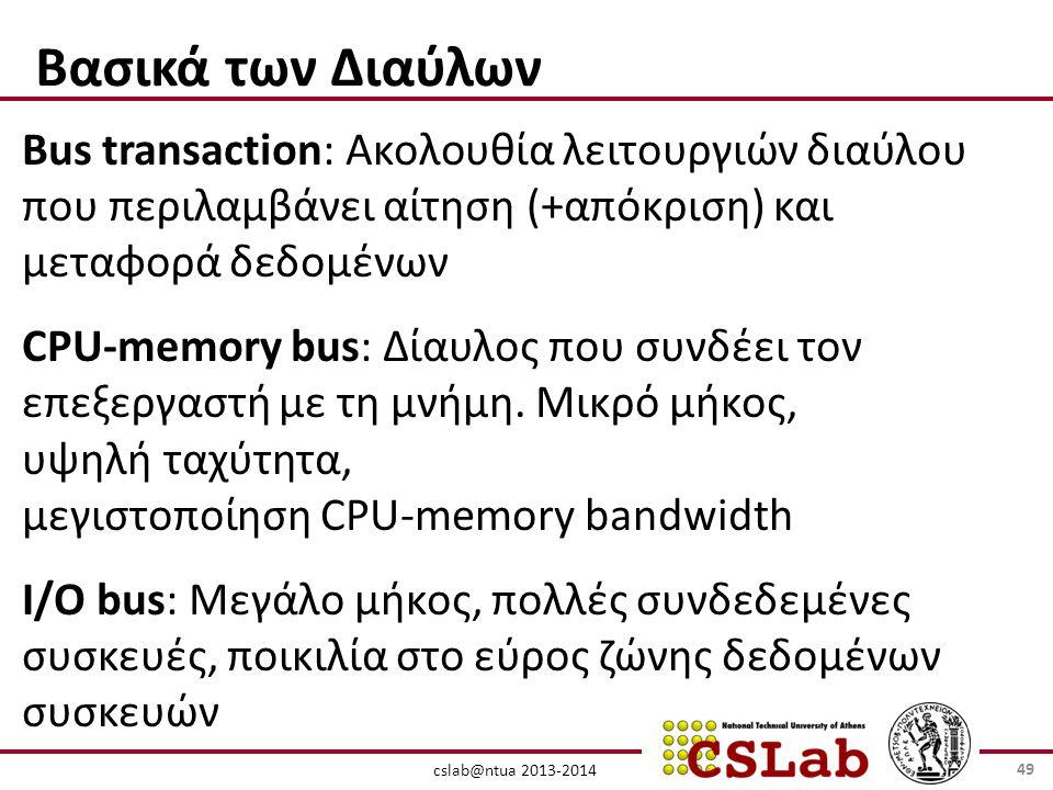 cslab@ntua 2013-2014 Βασικά των Διαύλων Bus transaction: Ακολουθία λειτουργιών διαύλου που περιλαμβάνει αίτηση (+απόκριση) και μεταφορά δεδομένων CPU-memory bus: Δίαυλος που συνδέει τον επεξεργαστή με τη μνήμη.