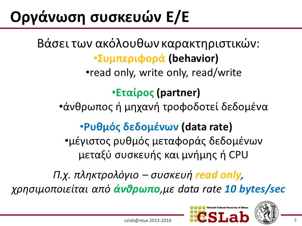 cslab@ntua 2013-2014 Οργάνωση συσκευών Ε/Ε Βάσει των ακόλουθων καρακτηριστικών: • Συμπεριφορά (behavior) • read only, write only, read/write • Εταίρος (partner) • άνθρωπος ή μηχανή τροφοδοτεί δεδομένα • Ρυθμός δεδομένων (data rate) • μέγιστος ρυθμός μεταφοράς δεδομένων μεταξύ συσκευής και μνήμης ή CPU Π.χ.