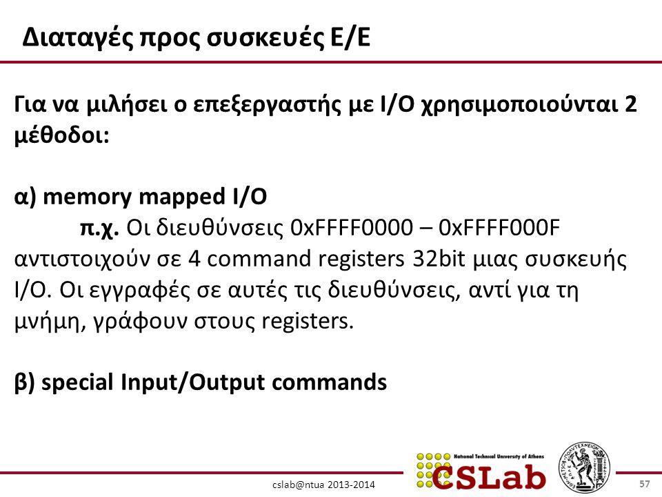 cslab@ntua 2013-2014 Διαταγές προς συσκευές Ε/Ε Για να μιλήσει ο επεξεργαστής με I/O χρησιμοποιούνται 2 μέθοδοι: α) memory mapped I/O π.χ.