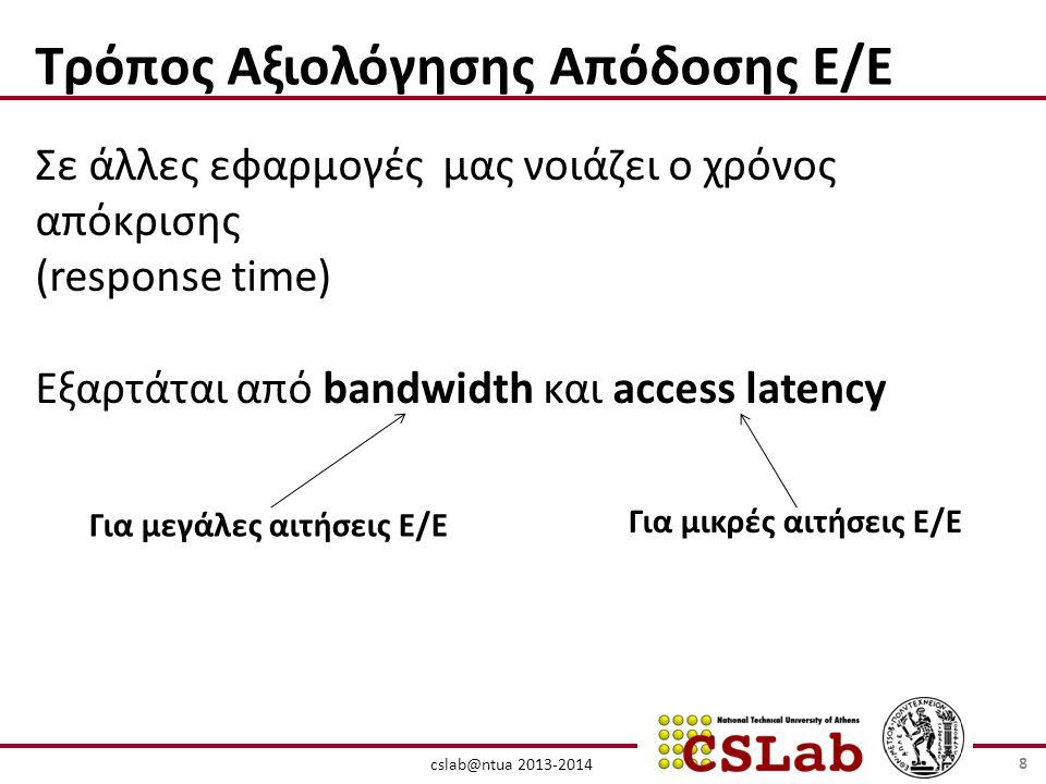 cslab@ntua 2013-2014 Τρόπος Αξιολόγησης Απόδοσης Ε/Ε Σε άλλες εφαρμογές μας νοιάζει ο χρόνος απόκρισης (response time) Εξαρτάται από bandwidth και access latency Για μεγάλες αιτήσεις Ε/Ε Για μικρές αιτήσεις Ε/Ε 8