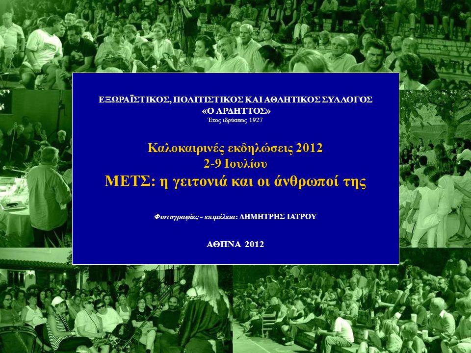 ΕΞΩΡΑΪΣΤΙΚΟΣ, ΠΟΛΙΤΙΣΤΙΚΟΣ ΚΑΙ ΑΘΛΗΤΙΚΟΣ ΣΥΛΛΟΓΟΣ «O ΑΡΔΗΤΤΟΣ» Έτος ιδρύσεως 1927 Καλοκαιρινές εκδηλώσεις 2012 2-9 Ιουλίου ΜΕΤΣ: η γειτονιά και οι άνθρωποί της Φωτογραφίες - επιμέλεια: ΔΗΜΗΤΡΗΣ ΙΑΤΡΟΥ ΑΘΗΝΑ 2012