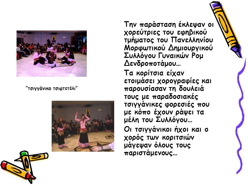 Την παράσταση έκλεψαν οι χορεύτριες του εφηβικού τμήματος του Πανελληνίου Μορφωτικού Δημιουργικού Συλλόγου Γυναικών Ρομ Δενδροποτάμου… Τα κορίτσια είχαν ετοιμάσει χορογραφίες και παρουσίασαν τη δουλειά τους με παραδοσιακές τσιγγάνικες φορεσιές που με κόπο έχουν ράψει τα μέλη του Συλλόγου… Οι τσιγγάνικοι ήχοι και ο χορός των κοριτσιών μάγεψαν όλους τους παριστάμενους… τσιγγάνικο τσιφτετέλι